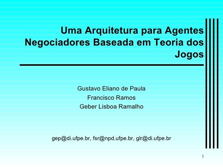 Uma Arquitetura para Agentes Negociadores Baseada em Teoria dos Jogos Gustavo Eliano de Paula Francisco Ramos Geber Lisboa...