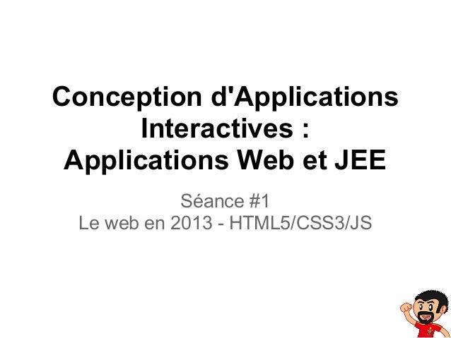 Conception dApplications       Interactives : Applications Web et JEE            Séance #1 Le web en 2013 - HTML5/CSS3/JS
