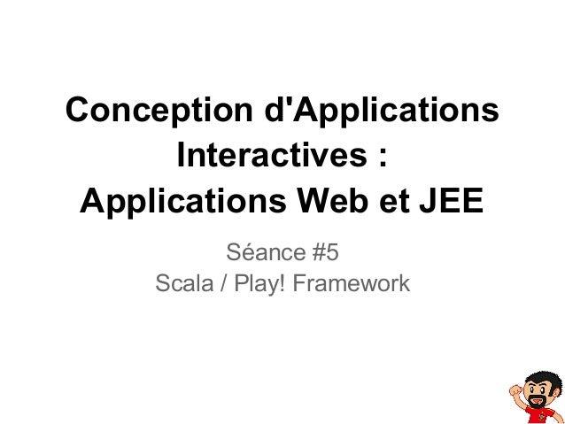 Conception dApplications       Interactives : Applications Web et JEE            Séance #5     Scala / Play! Framework