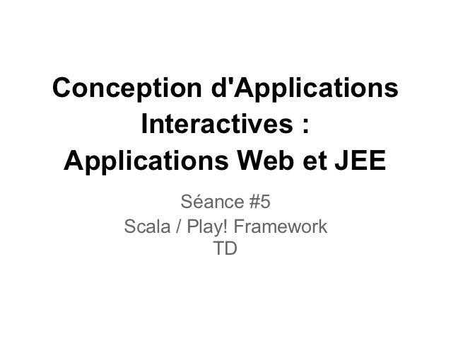 Conception dApplications       Interactives : Applications Web et JEE            Séance #5     Scala / Play! Framework    ...