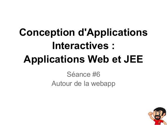 Conception dApplicationsInteractives :Applications Web et JEESéance #6Autour de la webapp