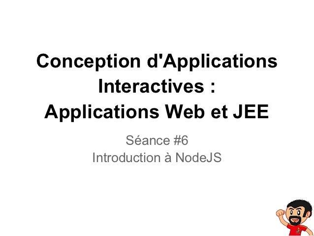 Conception dApplications       Interactives : Applications Web et JEE           Séance #6     Introduction à NodeJS