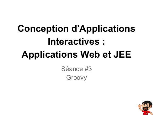 Conception d'Applications Interactives : Applications Web et JEE Séance #3 Groovy
