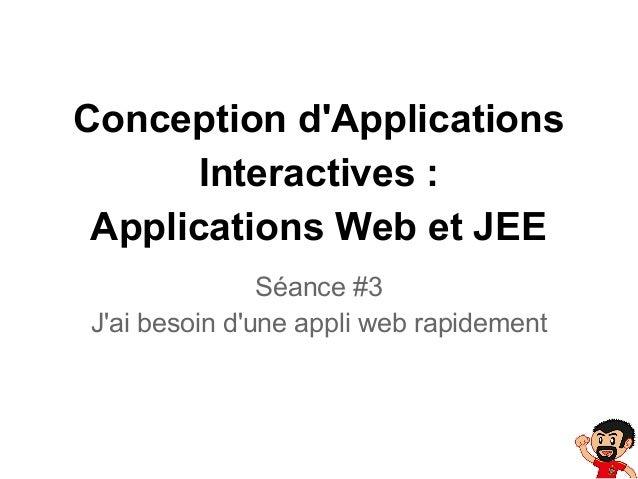 Conception d'Applications Interactives : Applications Web et JEE Séance #3 J'ai besoin d'une appli web rapidement