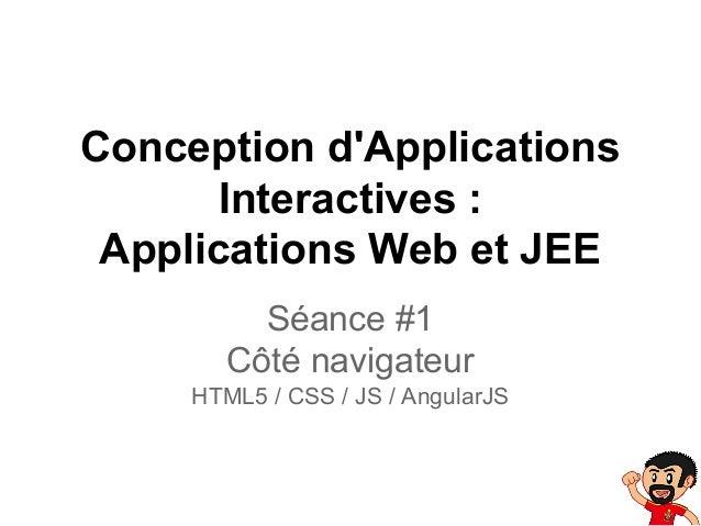 Conception d'Applications Interactives : Applications Web et JEE Séance #1 Côté navigateur HTML5 / CSS / JS / AngularJS