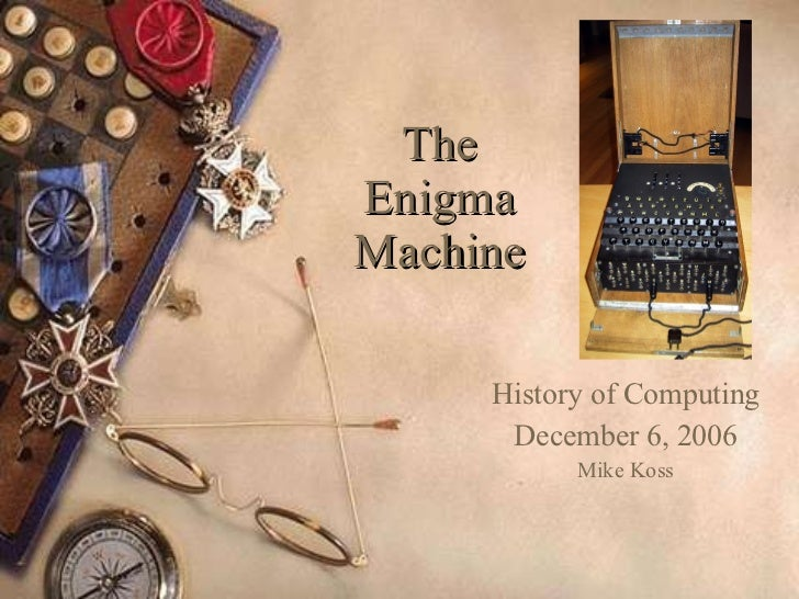 The Enigma Machine History of Computing December 6, 2006 Mike Koss