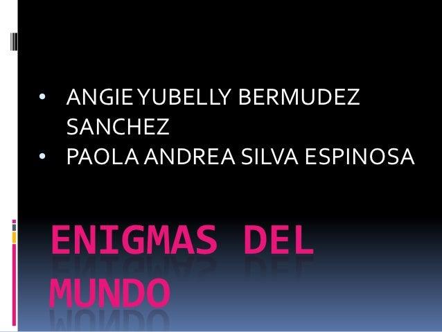 • ANGIE YUBELLY BERMUDEZ  SANCHEZ• PAOLA ANDREA SILVA ESPINOSAENIGMAS DELMUNDO