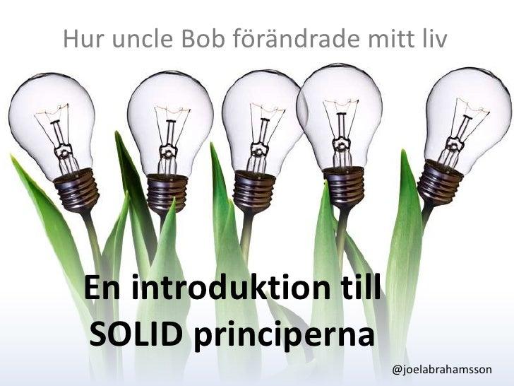 Hur uncle Bob förändrade mitt liv<br />En introduktion till SOLID principerna<br />@joelabrahamsson<br />