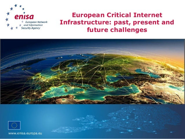 www.enisa.europa.eu European Critical Internet Infrastructure: past, present and future challenges