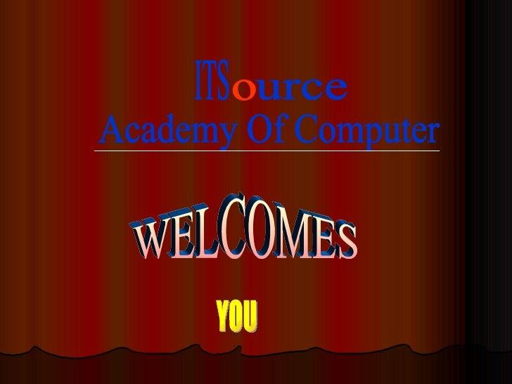 WELCOMES YOU ITS o urce Academy Of Computer