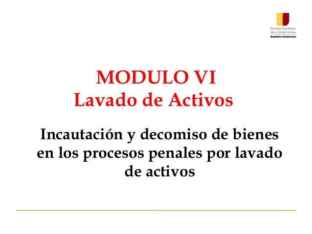 MODULO VI Lavado de Activos Incautación y decomiso de bienes en los procesos penales por lavado de activos