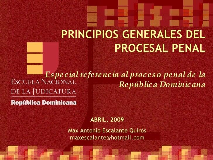 PRINCIPIOS GENERALES DEL PROCESAL PENAL Especial referencia al proceso penal de la República Dominicana ABRIL, 2009 Max An...