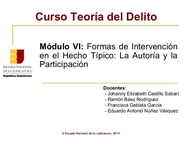 Curso Teoría del Delito © Escuela Nacional de la Judicatura, 2014 Docentes: - Johanny Elizabeth Castillo Sabarí - Ramón Bá...
