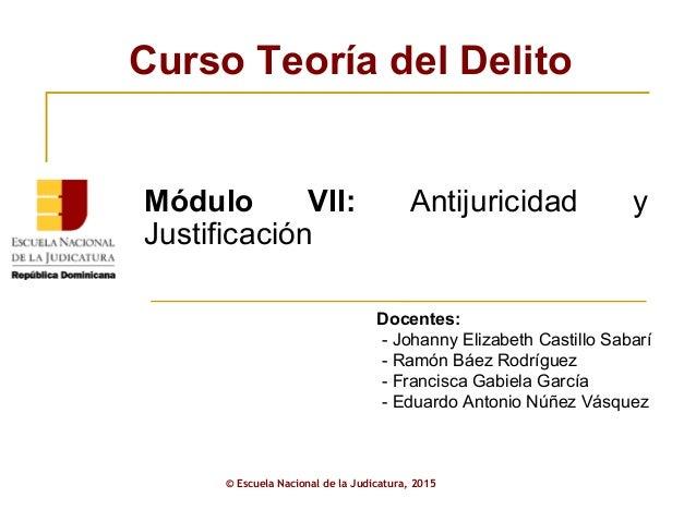 Curso Teoría del Delito © Escuela Nacional de la Judicatura, 2015 Docentes: - Johanny Elizabeth Castillo Sabarí - Ramón Bá...