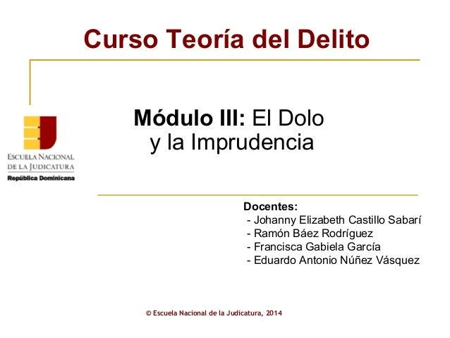 Curso Teoría del Delito  Módulo III: El Dolo  y la Imprudencia  Docentes:  - Johanny Elizabeth Castillo Sabarí  - Ramón Bá...