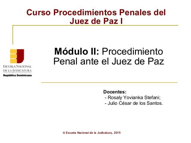 Curso Procedimientos Penales del Juez de Paz I © Escuela Nacional de la Judicatura, 2015 Módulo II: Procedimiento Penal an...
