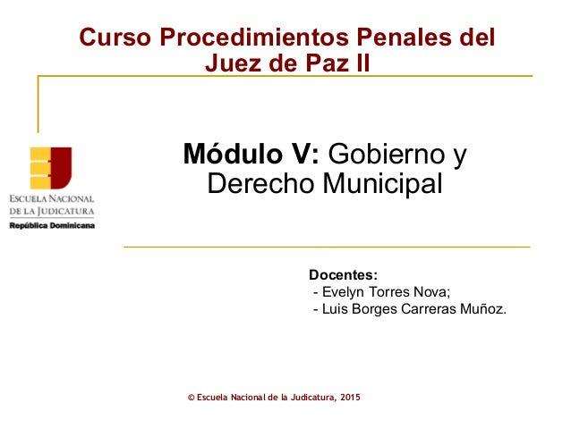 Curso Procedimientos Penales del Juez de Paz II © Escuela Nacional de la Judicatura, 2015 Módulo V: Gobierno y Derecho Mun...