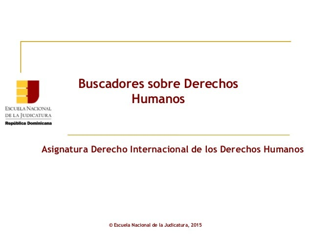 Asignatura Derecho Internacional de los Derechos Humanos Buscadores sobre Derechos Humanos © Escuela Nacional de la Judica...