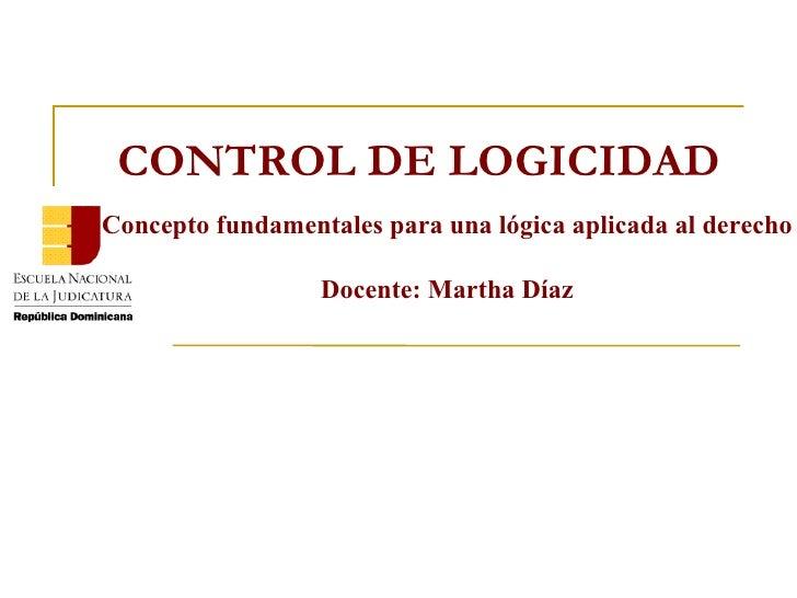Concepto fundamentales para una lógica aplicada al derecho Docente: Martha Díaz CONTROL DE LOGICIDAD