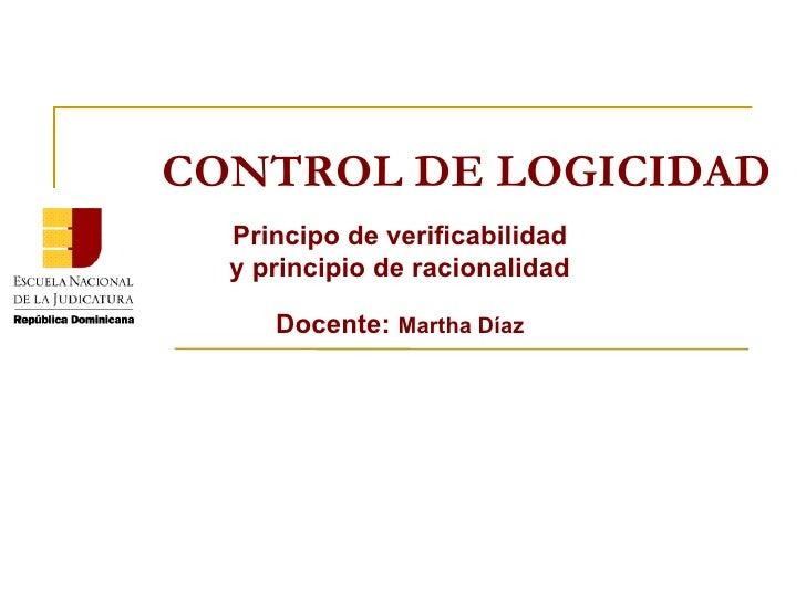 CONTROL DE LOGICIDAD Principo de verificabilidad y principio de racionalidad Docente:  Martha Díaz