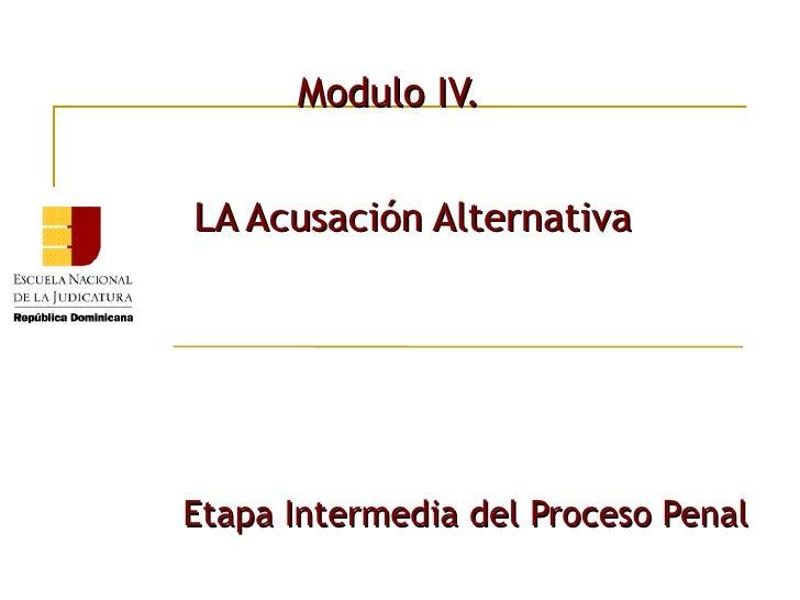 Modulo IV. <ul><li>LA Acusación Alternativa   </li></ul><ul><li>Etapa Intermedia del Proceso Penal </li></ul>