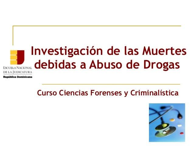 Investigación de las Muertes debidas a Abuso de Drogas Curso Ciencias Forenses y Criminalística