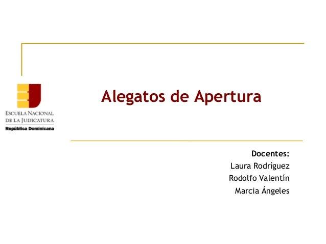 Alegatos de Apertura  Docentes: Laura Rodríguez Rodolfo Valentín Marcia Ángeles