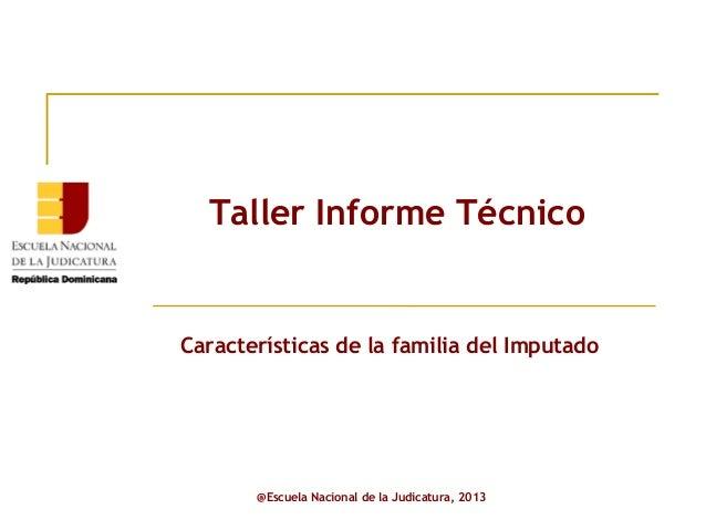 Taller Informe Técnico  Características de la familia del Imputado  @Escuela Nacional de la Judicatura, 2013