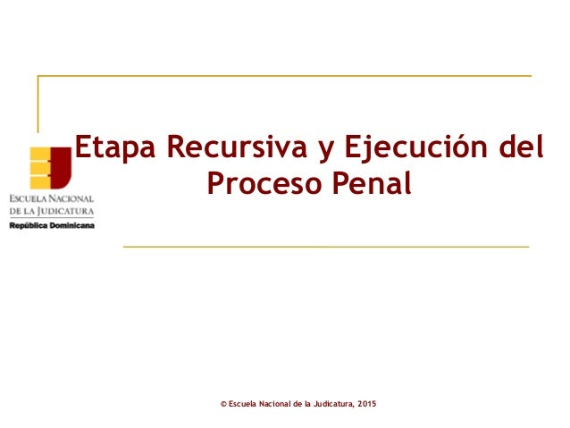 Etapa Recursiva y Ejecución del Proceso Penal © Escuela Nacional de la Judicatura, 2015
