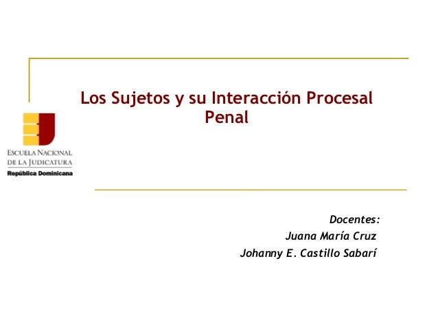 Los Sujetos y su Interacción Procesal Penal  Docentes: Juana María Cruz Johanny E. Castillo Sabarí