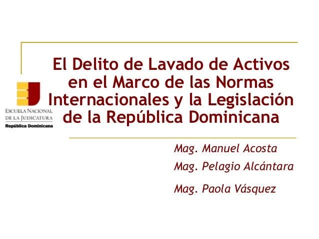 El Delito de Lavado de Activos en el Marco de las Normas Internacionales y la Legislación de la República Dominicana Mag. ...