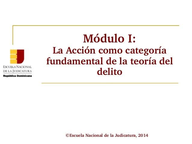 Módulo I:  La Acción como categoría  fundamental de la teoría del  delito  ©Escuela Nacional de la Judicatura, 2014