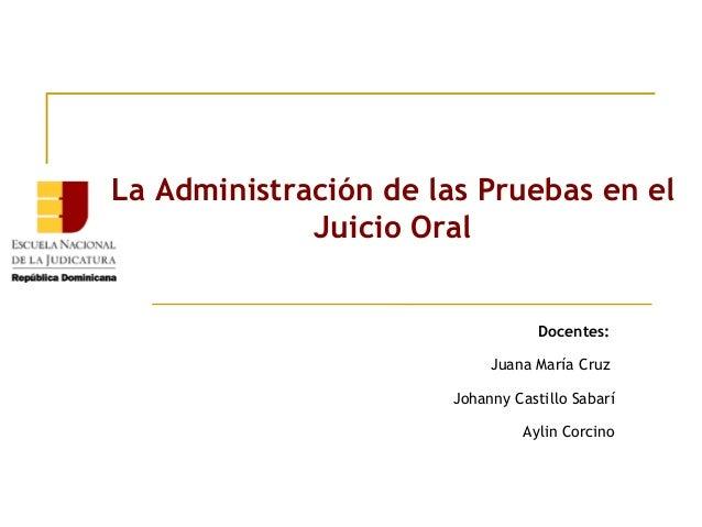 La Administración de las Pruebas en el Juicio Oral l  Docentes: Juana María Cruz Johanny Castillo Sabarí Aylin Corcino