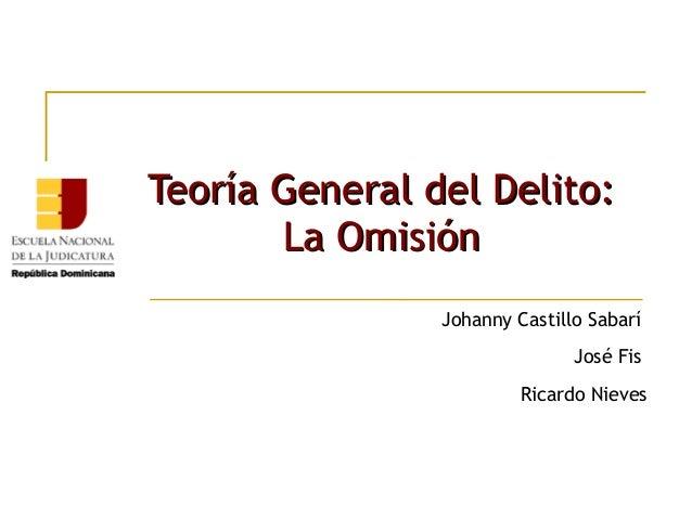Teoría General del Delito: La Omisión Johanny Castillo Sabarí José Fis Ricardo Nieves