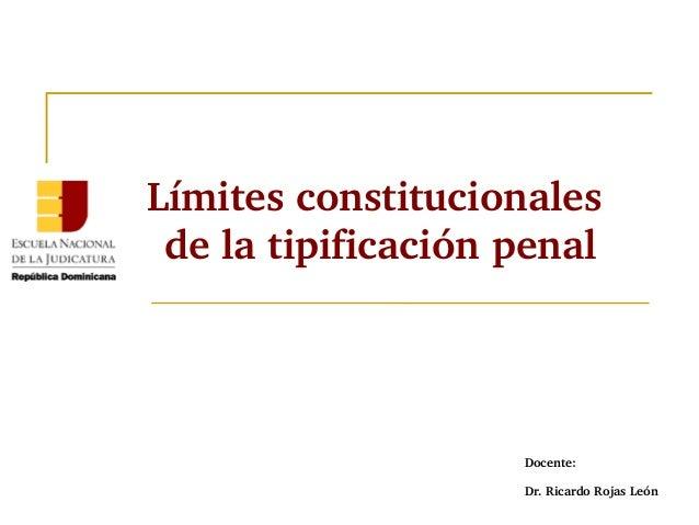 Límites constitucionales  de la tipificación penal  Docente:  Dr. Ricardo Rojas León
