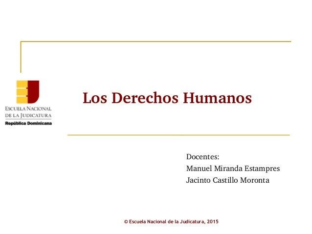 LosDerechosHumanos Docentes: ManuelMirandaEstampres JacintoCastilloMoronta © Escuela Nacional de la Judicatura, 2015