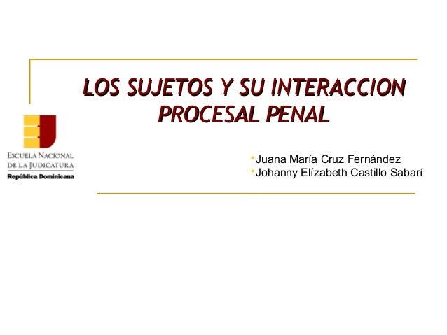 LOS SUJETOS Y SU INTERACCIONLOS SUJETOS Y SU INTERACCION PROCESAL PENALPROCESAL PENAL  Juana María Cruz Fernández  Johan...