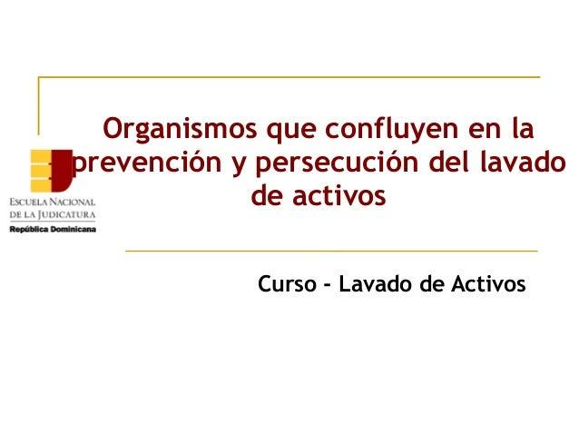 Organismos que confluyen en la prevención y persecución del lavado de activos Curso - Lavado de Activos
