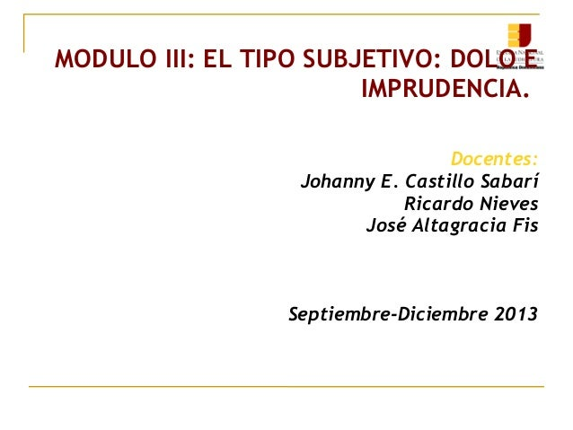 MODULO III: EL TIPO SUBJETIVO: DOLO E IMPRUDENCIA. Docentes: Johanny E. Castillo Sabarí Ricardo Nieves José Altagracia Fis...
