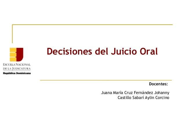 Decisiones del Juicio Oral  Docentes: Juana María Cruz Fernández Johanny Castillo Sabarí Aylin Corcino