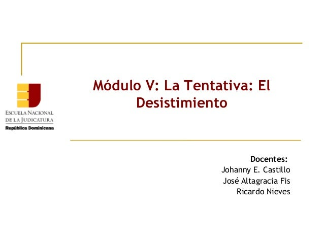 Módulo V: La Tentativa: El Desistimiento  Docentes: Johanny E. Castillo José Altagracia Fis Ricardo Nieves