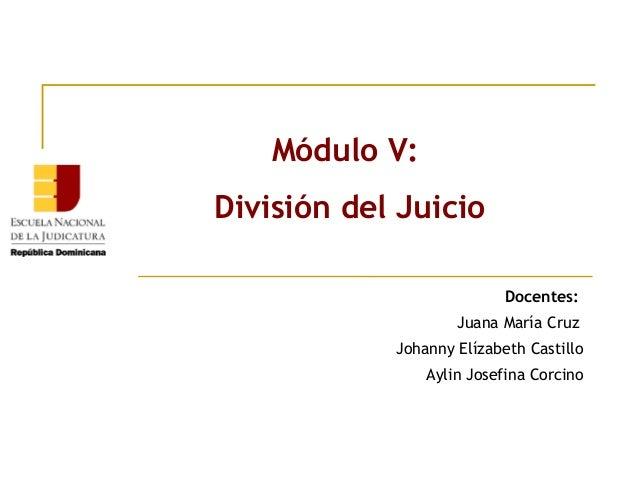 Módulo V: División del Juicio Docentes: Juana María Cruz Johanny Elízabeth Castillo Aylin Josefina Corcino
