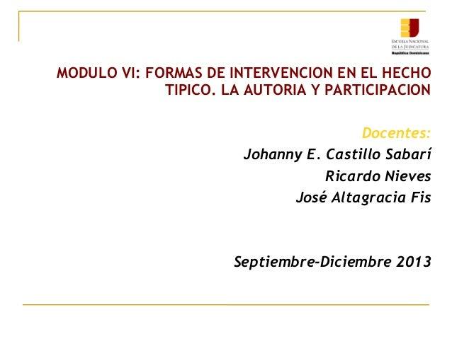 MODULO VI: FORMAS DE INTERVENCION EN EL HECHO TIPICO. LA AUTORIA Y PARTICIPACION Docentes: Johanny E. Castillo Sabarí Rica...