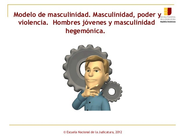 Modelo de masculinidad. Masculinidad, poder y violencia. Hombres jóvenes y masculinidad hegemónica.  © Escuela Nacional de...