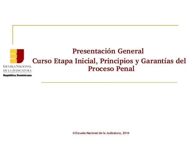 Presentación General  Curso Etapa Inicial, Principios y Garantías del  Proceso Penal  © Escuela Nacional de la Judicatura,...
