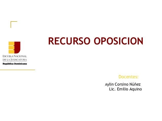 Aylin Corsino Núñez Lic. Emilio Aquino RECURSO OPOSICION Docentes: