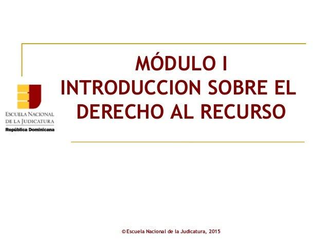MMODOLO MÓDULO I INTRODUCCION SOBRE EL DERECHO AL RECURSO © Escuela Nacional de la Judicatura, 2015