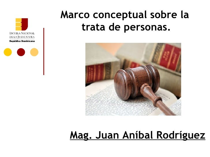 Marco conceptual sobre la    trata de personas. Mag. Juan Aníbal Rodríguez