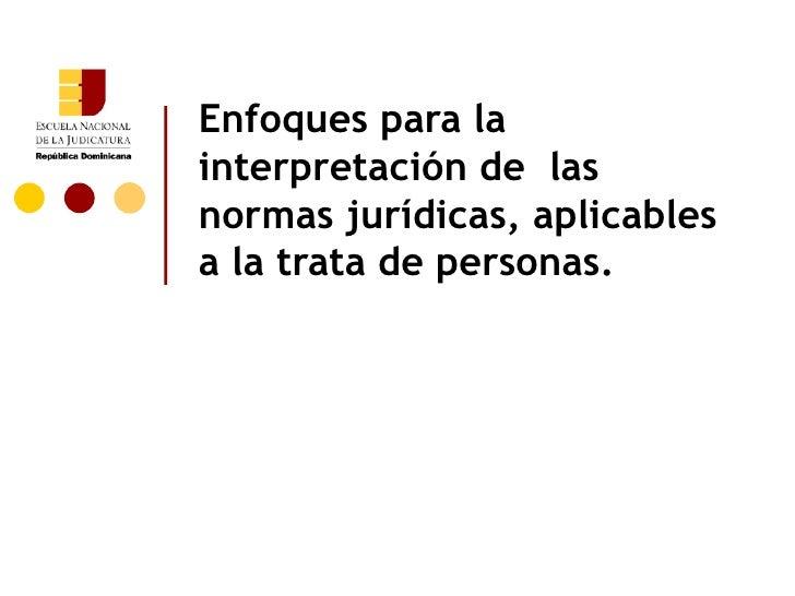 Enfoques para lainterpretación de lasnormas jurídicas, aplicablesa la trata de personas.