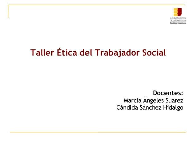 Taller Ética del Trabajador Social  Docentes: Marcia Ángeles Suarez Cándida Sánchez Hidalgo
